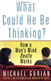 What Could He Be Thinking?: How a Man's Mind Really Works (0312311486) by Michael Gurian