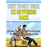 How To Get Your Ex Boyfriend Back - Proven, Step-By-Step Techniques To Getting Your Ex Back Fast (Relationships, Dating Advice, Love, Break Up, Marriage, Divorce)