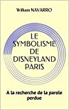 LE SYMBOLISME DE DISNEYLAND PARIS: A la recherche de la parole perdue (French Edition)