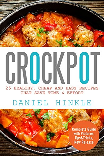 Crockpot: 25 Healthy, Cheap And Easy Recipes That Save Time & Effort by Daniel Hinkle