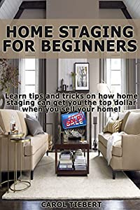 Home Staging for Beginners: Learn tips and tricks on how home staging can get you the top dollar when you sell your home! (Home Staging, Interior Decorating, ... Staging Your Home, Home Staging Books)