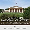 Arlington National Cemetery: The History of America's Most Famous Military Cemetery Audiobook by  Charles River Editors Narrated by Michael Gilboe