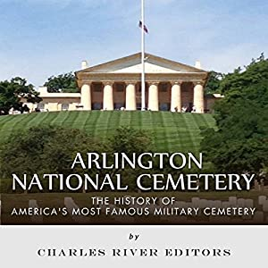 Arlington National Cemetery: The History of America's Most Famous Military Cemetery Audiobook