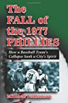 The Fall of the 1977 Phillies: How a Baseball Team's Collapse Sank a City's Spirit