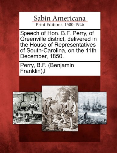Speech of Hon. B.F. Perry, of Greenville district, delivered in the House of Representatives of South-Carolina, on the 11th December, 1850.