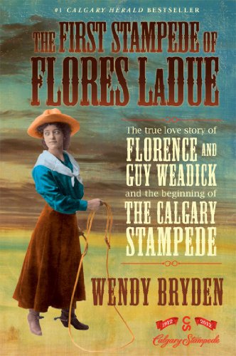 The First Stampede of Flores LaDue: The True Love Story of Florence and Guy Weadick and the Beginning of the Calgary Sta