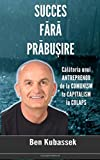 img - for Succes Fara Prabusire: Calatoria unui Antreprenor de la Comunism la Capitalism la Colaps (Romanian Edition) book / textbook / text book