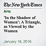 'In the Shadow of Women': A Triangle, as Viewed by the Women |  A.O. Scott