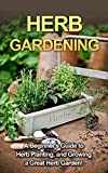 Herb Gardening: A beginners guide to herb planting, and growing a great herb garden!