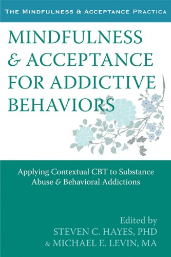 Mindfulness and Acceptance for Addictive Behaviors: Applying Contextual CBT to Substance Abuse and Behavioral Addictions (The Mindfulness & Acceptance Practica)