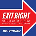 Exit Right: The People Who Left the Left and Reshaped the American Century | Daniel Oppenheimer