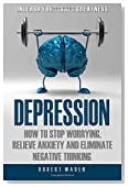Depression: How to Stop Worrying, Relieve Anxiety, and Eliminate Negative Think