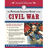 The Politically Incorrect Guide to the Civil War (The Politically Incorrect Guides) ~ H. W. Crocker
