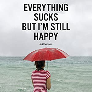 Everything Sucks, But I'm Still Happy Audiobook