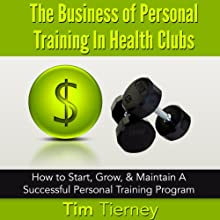 The Business of Personal Training in Health Clubs: How to Start, Grow, & Maintain a Successful Personal Training Program (       UNABRIDGED) by Tim Tierney Narrated by Ken Eaken