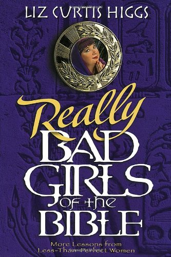 Really Bad Girls of the Bible  More Lessons from Less-Than-Perfect Women, Liz Curtis Higgs