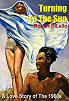 Turning To The Sun: A Love Story Of The 1960s