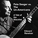 Pete Seeger vs. the Un-Americans: A Tale of the Blacklist (       UNABRIDGED) by Edward Renehan Narrated by Travis