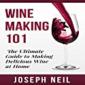 Wine Making 101: The Ultimate Guide to Making Delicious Wine at Home Audiobook by Joseph Neil Narrated by Jason Lovett