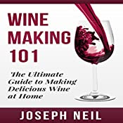 Wine Making 101: The Ultimate Guide to Making Delicious Wine at Home | [Joseph Neil]