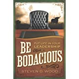 Be Bodacious: Put Life in Your Leadership ~ Steven D Wood