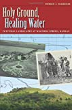 Holy Ground, Healing Water: Cultural Landscapes at Waconda Lake, Kansas (Environmental History Series)