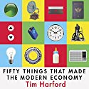 Fifty Things That Made the Modern Economy Audiobook by Tim Harford Narrated by Roger Davis