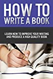 How to Write a Book: Learn how to improve your writing and produce a high quality book