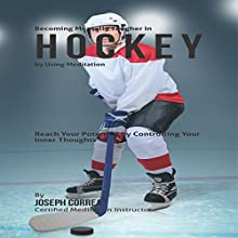 Becoming Mentally Tougher in Hockey by Using Meditation: Reach Your Potential by Controlling Your Inner Thoughts (       UNABRIDGED) by Joseph Correa Narrated by Andrea Erickson