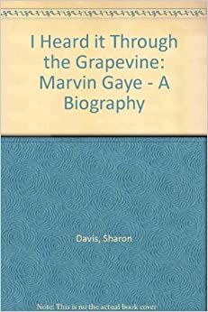 I Heard It Through the Grapevine: Marvin Gaye: The Biography