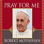 Pray for Me: The Life and Spiritual Vision of Pope Francis, First Pope from the Americas | Robert Moynihan