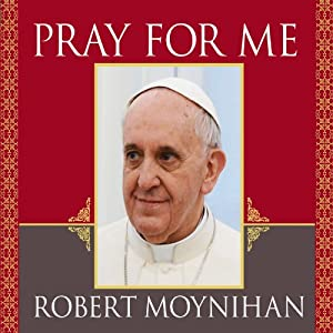 Pray for Me: The Life and Spiritual Vision of Pope Francis, First Pope from the Americas | [Robert Moynihan]