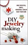 DIY Jewelry Making: Make Beautiful, Simple, Memorable Jewelry Right From Home (Crafts - Business - Beginners - Necklaces - Bracelets)