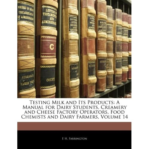 Testing Milk and Its Products: A Manual for Dairy Students, Creamery and Cheese Factory Operators, Food Chemists and Dairy Farmers, Volume 14 E H. Farrington