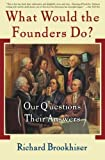 What Would the Founders Do?: Our Questions, Their Answers (0465008208) by Brookhiser, Richard