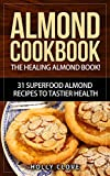 img - for Almond Cookbook: The Healing Almond Book! 31 Superfood Almond Recipes to Tastier Health for Breakfast, Lunch, Dinner & Dessert (Almond Flour Recipes, Almond ... Almonds, Sliced Almonds, Roasted Almonds) book / textbook / text book