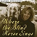 Where the Blind Horse Sings: Love and Healing at an Animal Sanctuary (       UNABRIDGED) by Kathy Stevens Narrated by Amy Rubinate