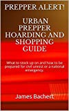Prepper Alert! Urban Prepper Hoarding and Shopping Guide: What to stock up on and how to be prepared for civil unrest or a national emergency.
