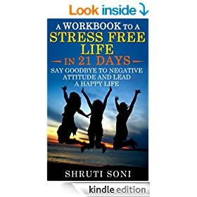 A Workbook to a Stress Free Life in 21 Days: Say Goodbye to Negative Attitude and Lead a Happy Life
