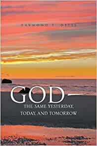 God, the Same Yesterday, Today, and Tomorrow: Raymond F ...