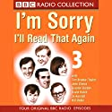 I'm Sorry, I'll Read That Again: Volume Three Radio/TV Program by BBC Audiobooks Narrated by Full Cast