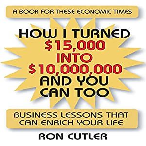 How I Turned $15,000 Into $10,000,000 and You Can Too: Business Lessons that Can Enrich Your Life | [Ron Cutler]