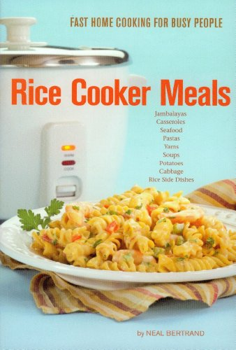 Rice Cooker Meals: Fast Home Cooking for Busy People by Neal Bertrand