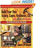 How to Build Your Own Aviary, Cages, Nestboxes, Etc. and $ave a Bundle: The Ultimate Step-by-Step Guide