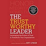 The Trustworthy Leader: Leveraging the Power of Trust to Transform Your Organization | Amy Lyman