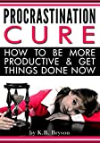 Procrastination Cure: How to Be More Productive & Get Things Done Now