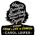 How to Succeed in Business Without Really Crying Audiobook by Carol Leifer Narrated by Carol Leifer