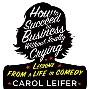How to Succeed in Business Without Really Crying | [Carol Leifer]