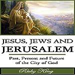 Jesus, Jews & Jerusalem: Past, Present and Future of the City of God | Ricky King