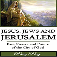 Jesus, Jews & Jerusalem: Past, Present and Future of the City of God (       UNABRIDGED) by Ricky King Narrated by Trevor Clinger